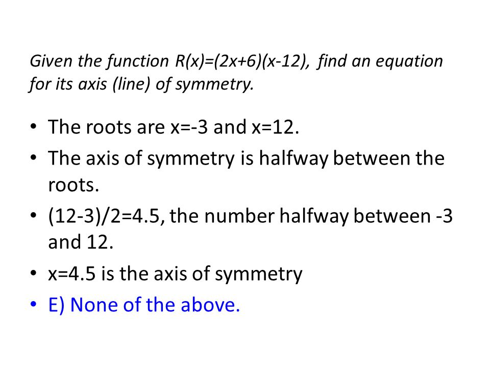 The axis of symmetry is halfway between the roots.
