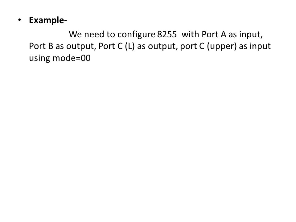 Example- We need to configure 8255 with Port A as input, Port B as output, Port C (L) as output, port C (upper) as input using mode=00.
