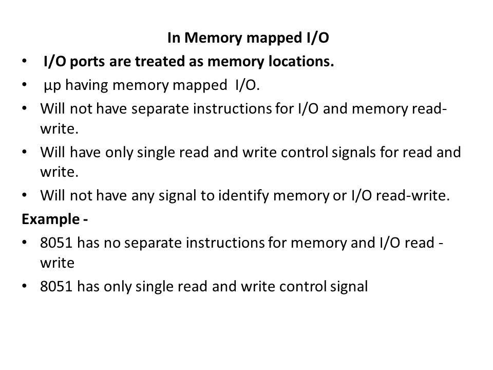 In Memory mapped I/O I/O ports are treated as memory locations. µp having memory mapped I/O.