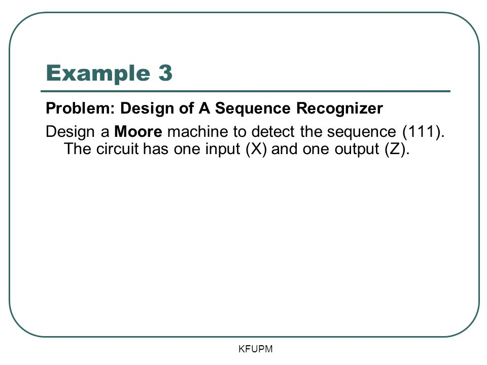 Example 3 Problem: Design of A Sequence Recognizer