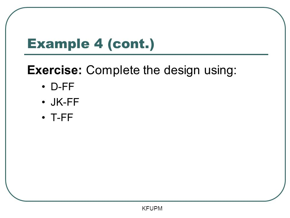 Example 4 (cont.) Exercise: Complete the design using: D-FF JK-FF T-FF