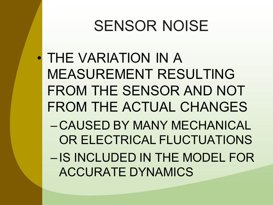SENSOR NOISE THE VARIATION IN A MEASUREMENT RESULTING FROM THE SENSOR AND NOT FROM THE ACTUAL CHANGES.
