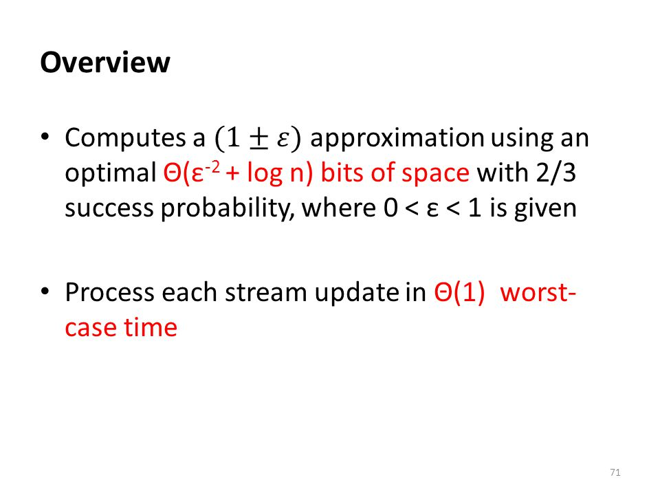 Overview Computes a (1±𝜀) approximation using an optimal Θ(ε-2 + log n) bits of space with 2/3 success probability, where 0 < ε < 1 is given.
