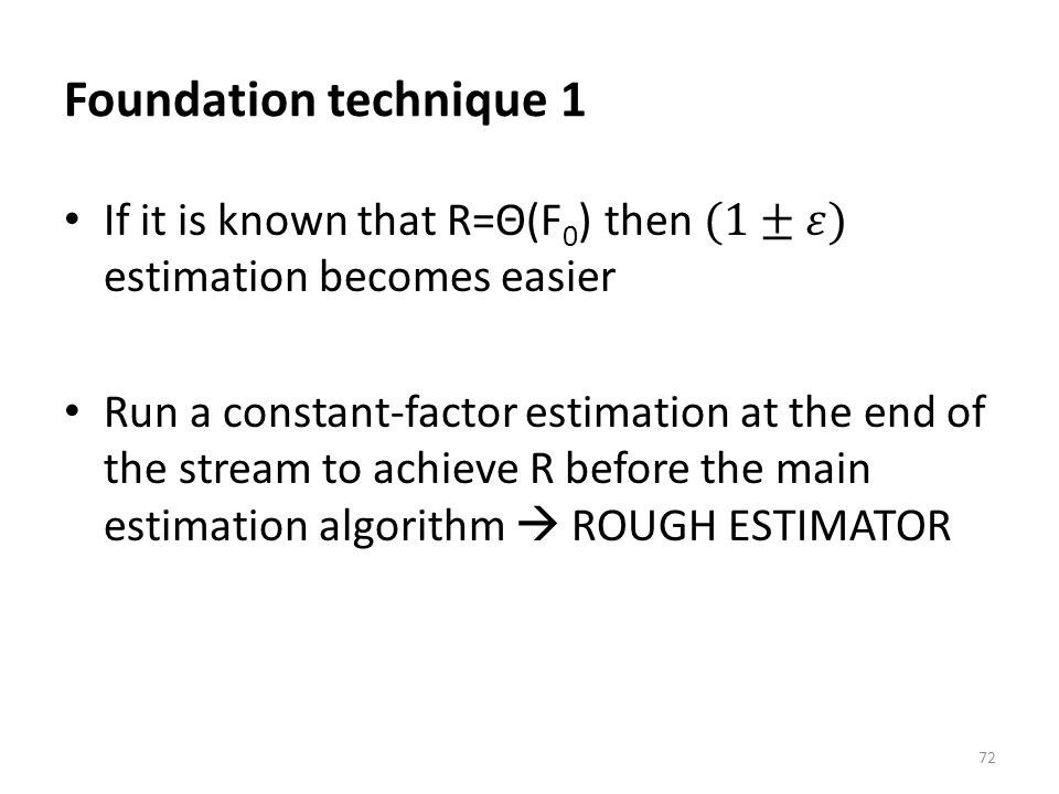 Foundation technique 1 If it is known that R=Θ(F0) then (1±𝜀) estimation becomes easier.