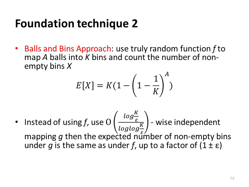 Foundation technique 2 Balls and Bins Approach: use truly random function f to map A balls into K bins and count the number of non-empty bins X.