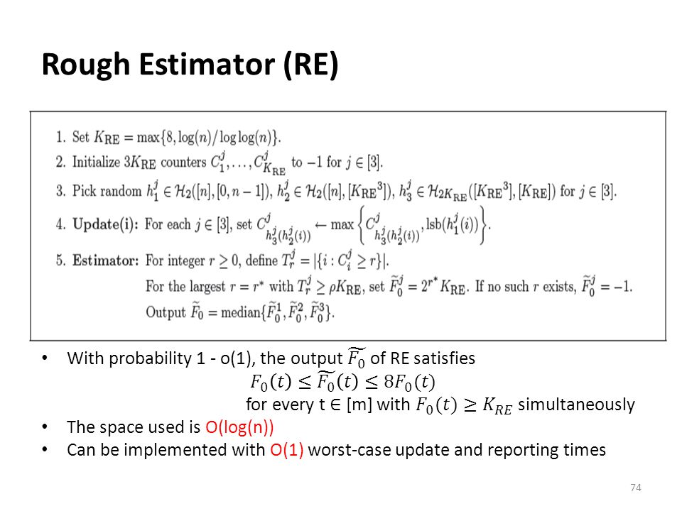 Rough Estimator (RE) With probability 1 - o(1), the output 𝐹 0 of RE satisfies. 𝐹 0 𝑡 ≤ 𝐹 0 𝑡 ≤8 𝐹 0 (𝑡)