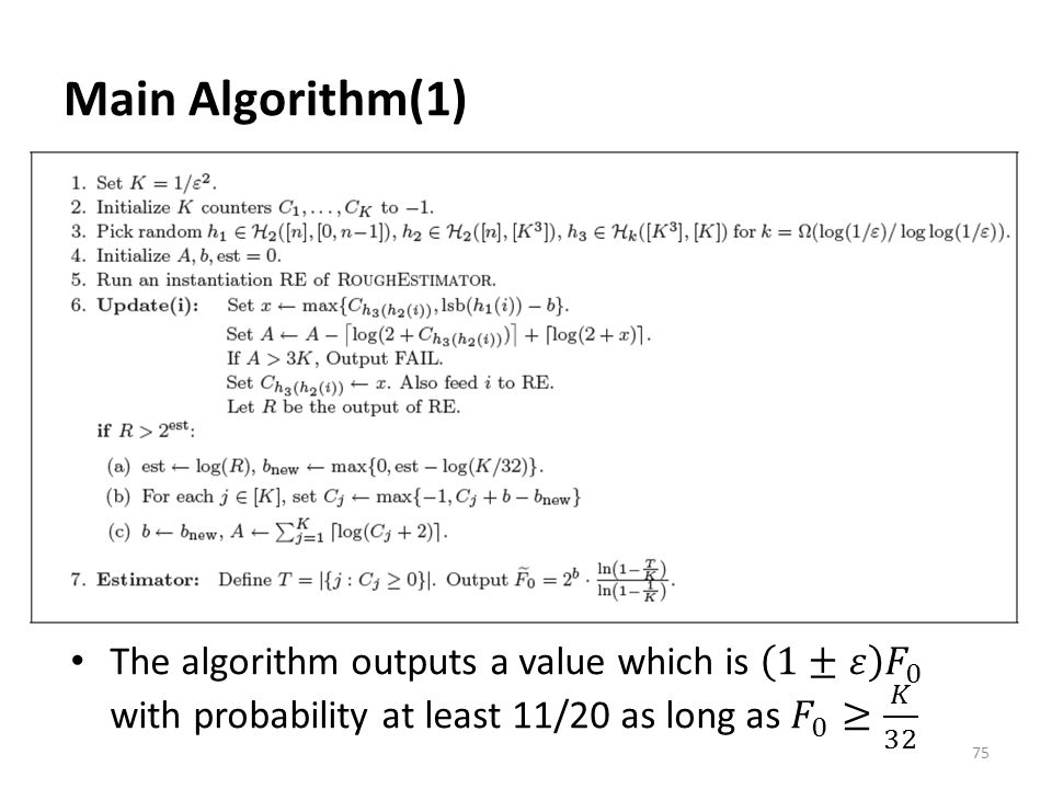 Main Algorithm(1) The algorithm outputs a value which is 1±𝜀 𝐹 0 with probability at least 11/20 as long as 𝐹 0 ≥ 𝐾 32.