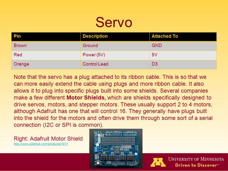 Servo Pin. Description. Attached To. Brown. Ground. GND. Red. Power (5V) 5V. Orange. Control Lead.