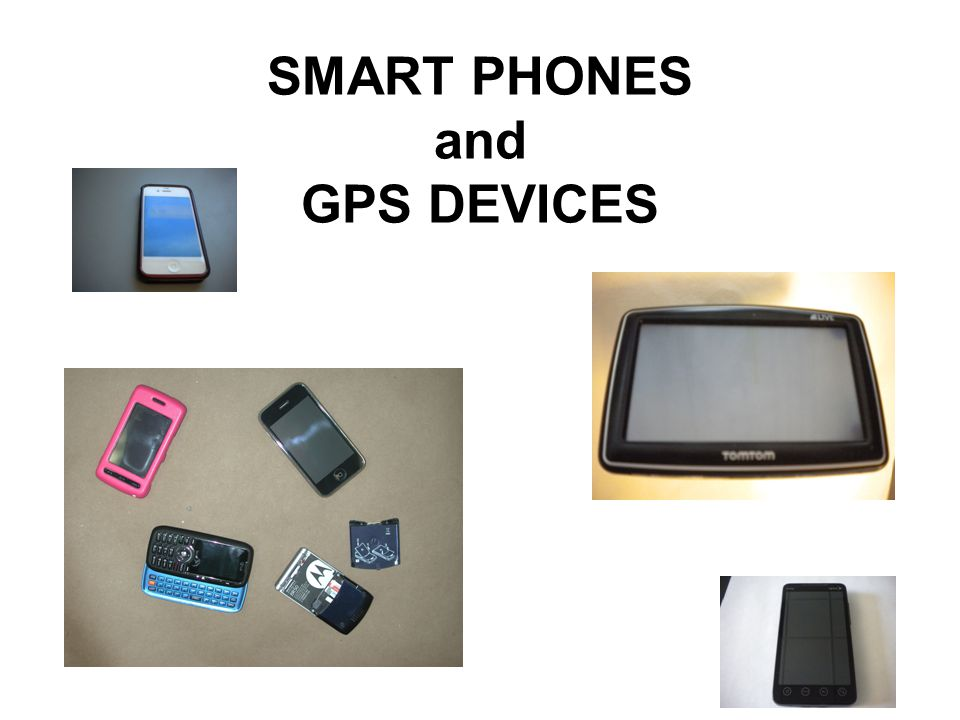 SMART PHONES and GPS DEVICES