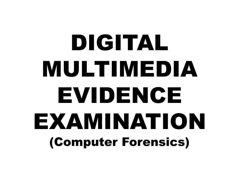 DIGITAL MULTIMEDIA EVIDENCE EXAMINATION (Computer Forensics)