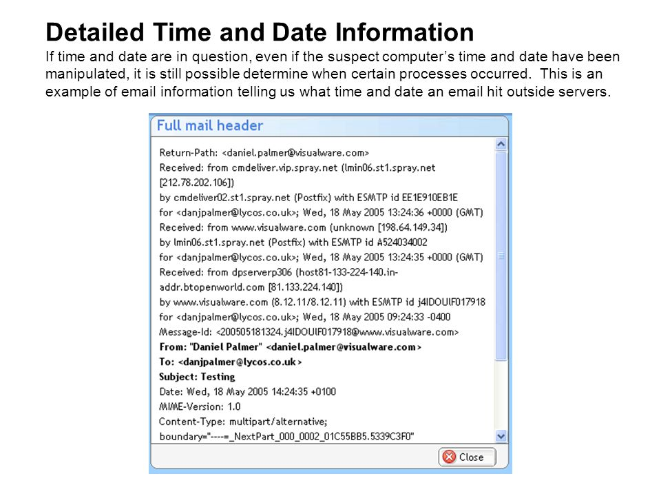Detailed Time and Date Information If time and date are in question, even if the suspect computer's time and date have been manipulated, it is still possible determine when certain processes occurred.