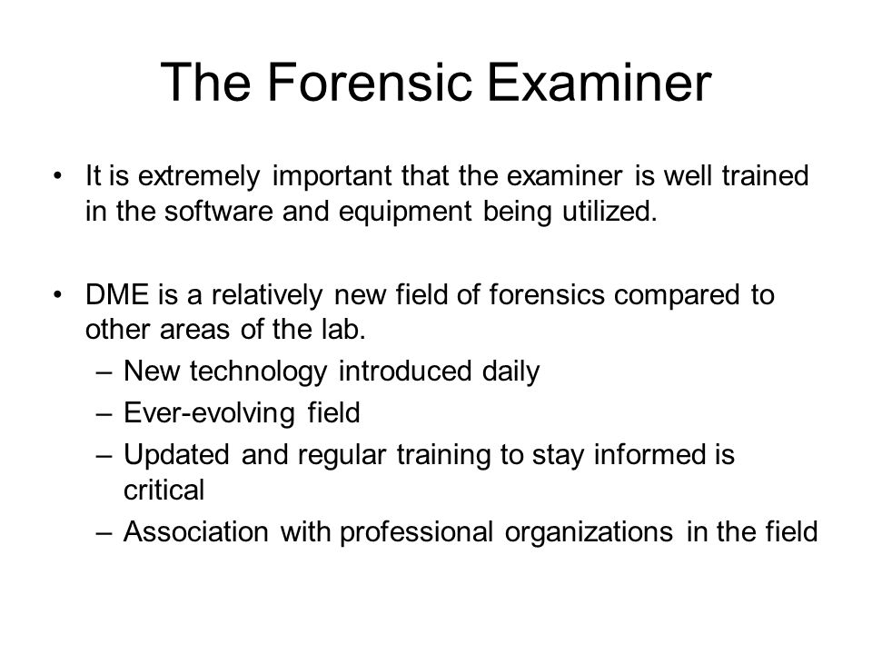The Forensic Examiner It is extremely important that the examiner is well trained in the software and equipment being utilized.