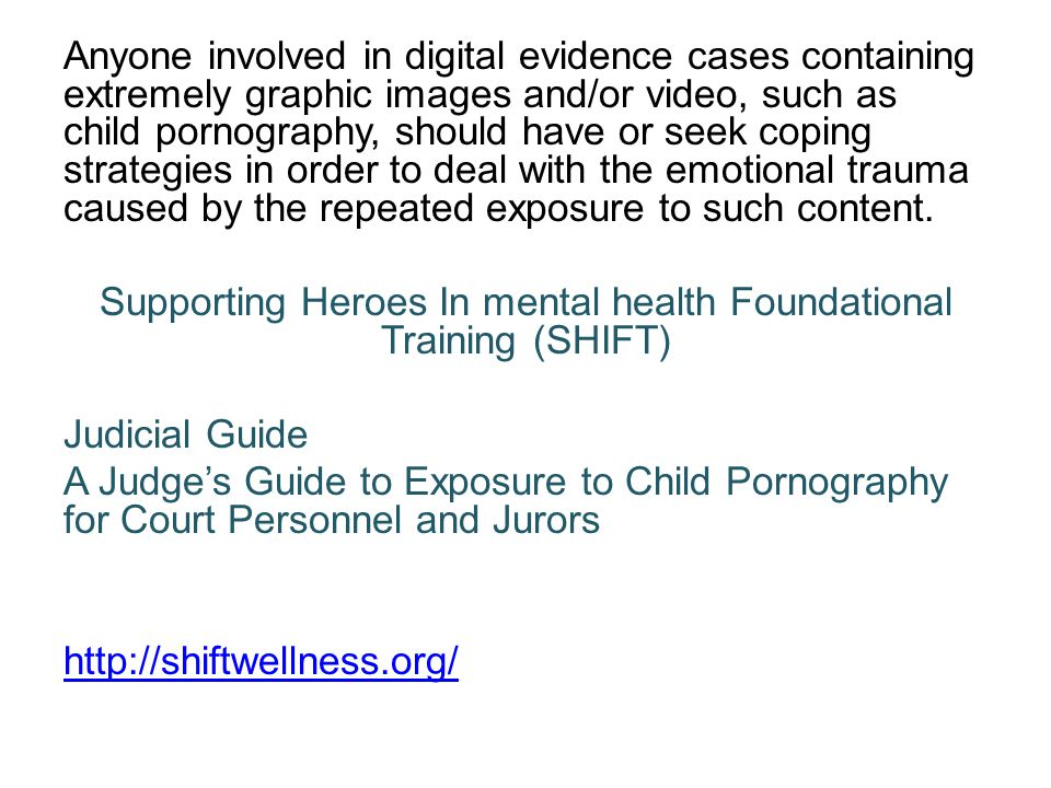 Anyone involved in digital evidence cases containing extremely graphic images and/or video, such as child pornography, should have or seek coping strategies in order to deal with the emotional trauma caused by the repeated exposure to such content.