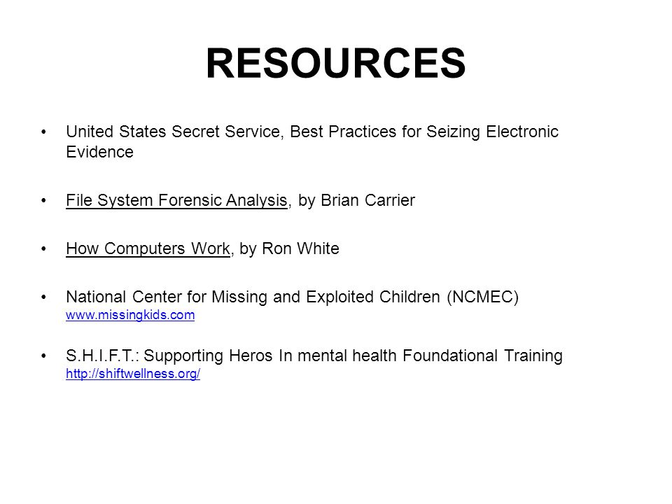 RESOURCES United States Secret Service, Best Practices for Seizing Electronic Evidence. File System Forensic Analysis, by Brian Carrier.
