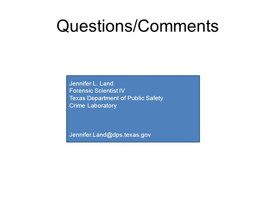 Questions/Comments Jennifer L. Land Forensic Scientist IV
