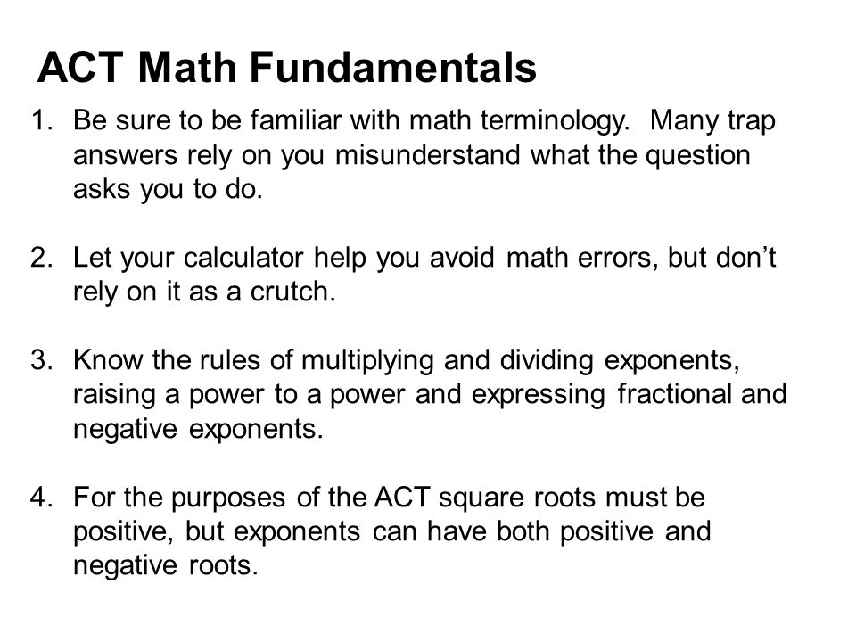 ACT Math Fundamentals Be sure to be familiar with math terminology. Many trap answers rely on you misunderstand what the question asks you to do.