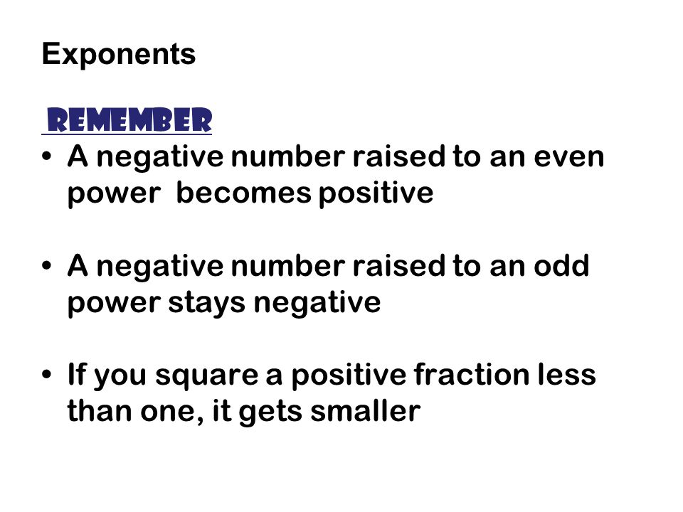 Exponents Remember. A negative number raised to an even power becomes positive. A negative number raised to an odd power stays negative.
