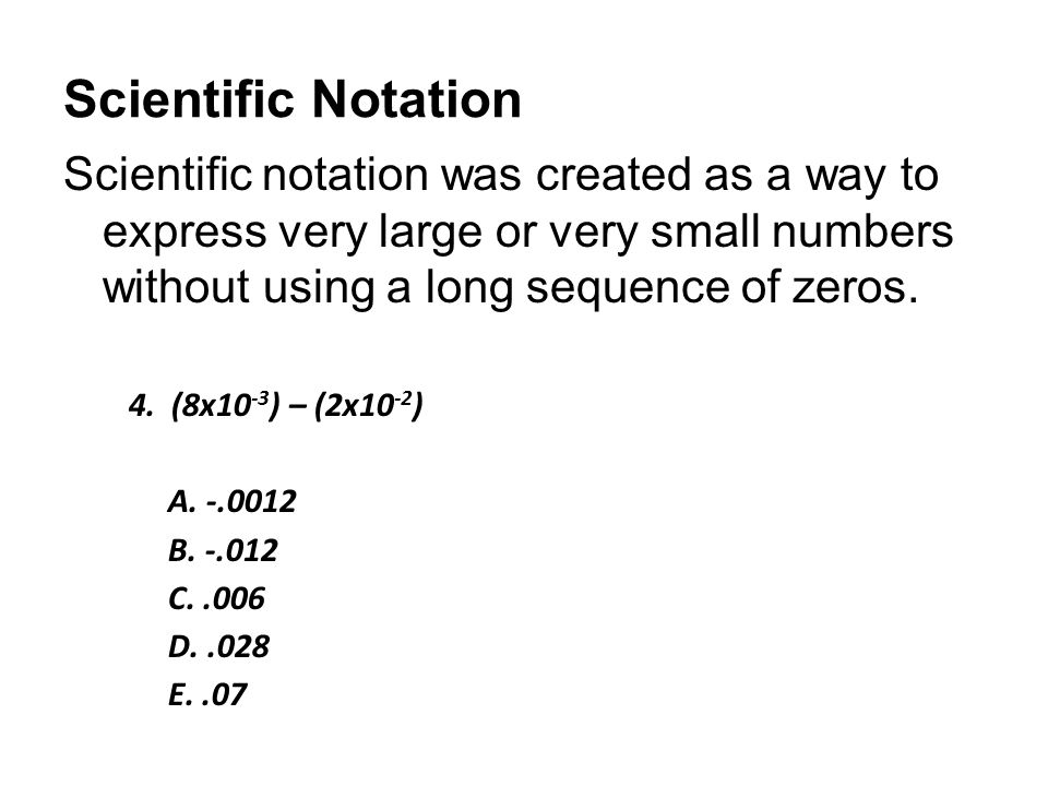 Scientific Notation Scientific notation was created as a way to express very large or very small numbers without using a long sequence of zeros.