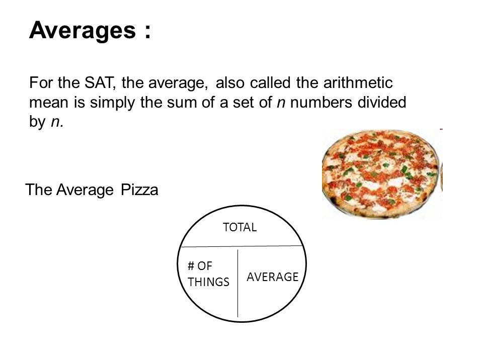 Averages : For the SAT, the average, also called the arithmetic mean is simply the sum of a set of n numbers divided by n.