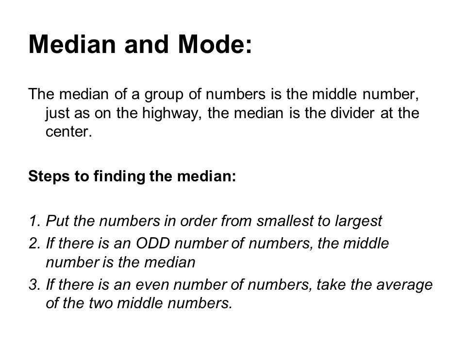 Median and Mode: The median of a group of numbers is the middle number, just as on the highway, the median is the divider at the center.