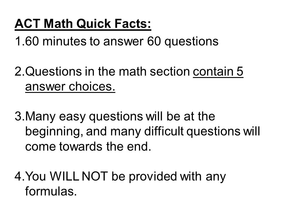 ACT Math Quick Facts: 60 minutes to answer 60 questions. Questions in the math section contain 5 answer choices.