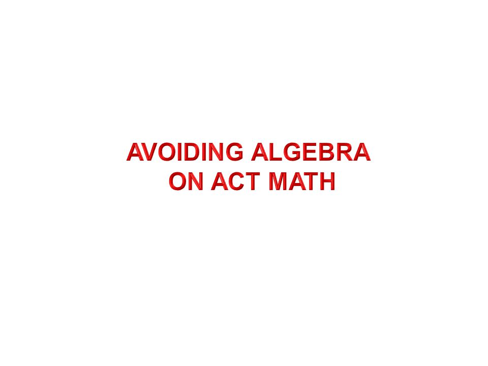 AVOIDING ALGEBRA ON ACT MATH