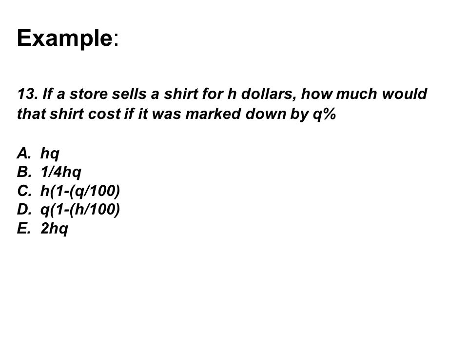 Example: 13. If a store sells a shirt for h dollars, how much would that shirt cost if it was marked down by q%