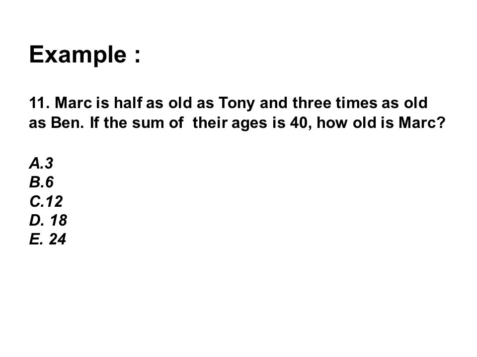 Example : 11. Marc is half as old as Tony and three times as old as Ben. If the sum of their ages is 40, how old is Marc