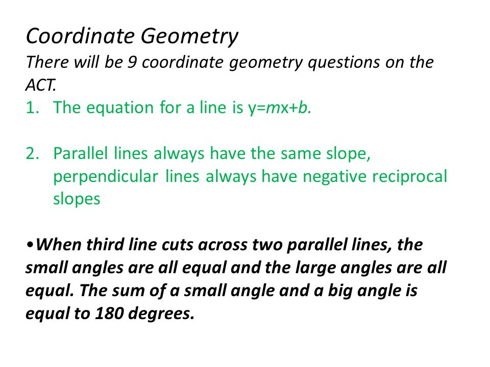 Coordinate Geometry There will be 9 coordinate geometry questions on the ACT. The equation for a line is y=mx+b.