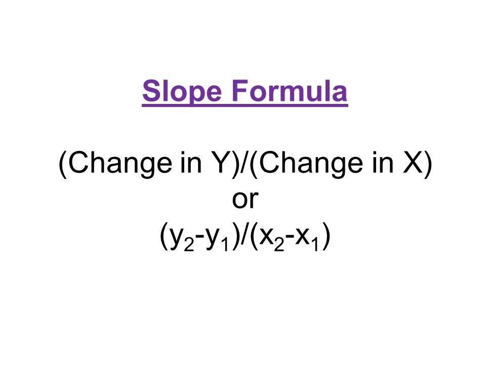 Slope Formula (Change in Y)/(Change in X) or (y2-y1)/(x2-x1)