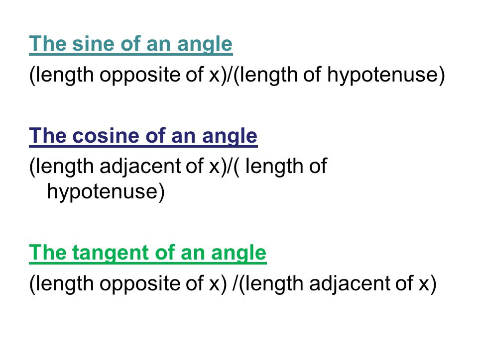 The sine of an angle (length opposite of x)/(length of hypotenuse) The cosine of an angle (length adjacent of x)/( length of hypotenuse) The tangent of an angle (length opposite of x) /(length adjacent of x)