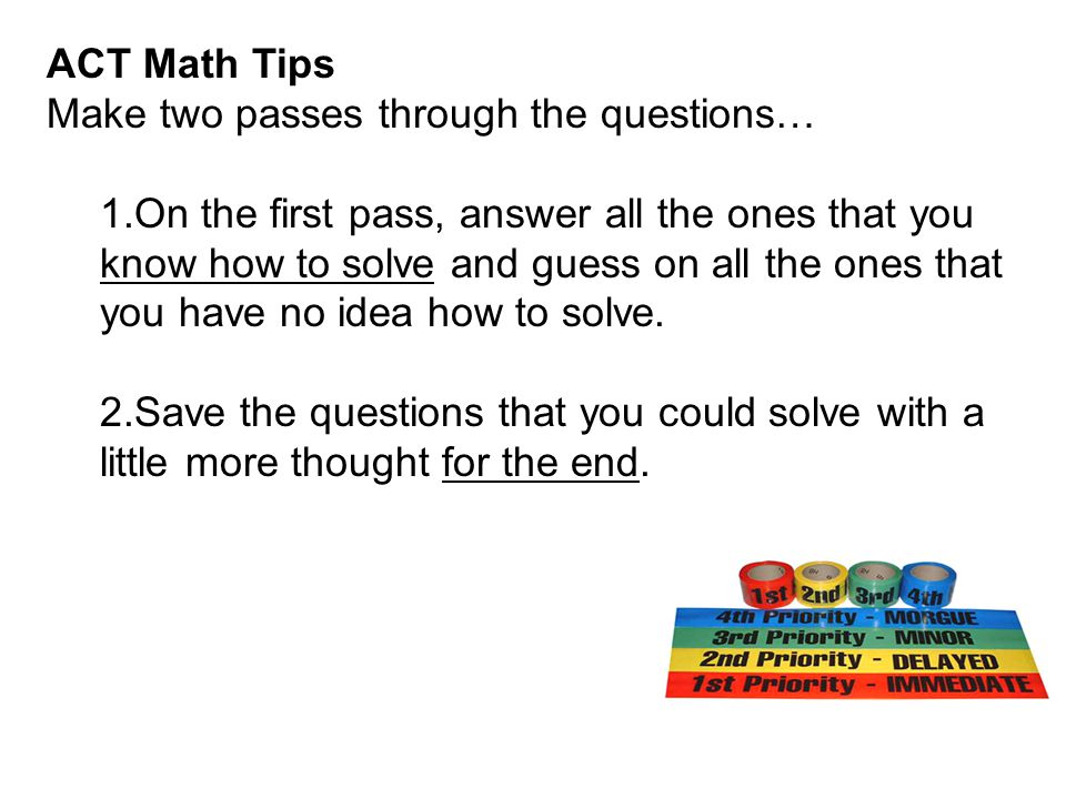 ACT Math Tips Make two passes through the questions…