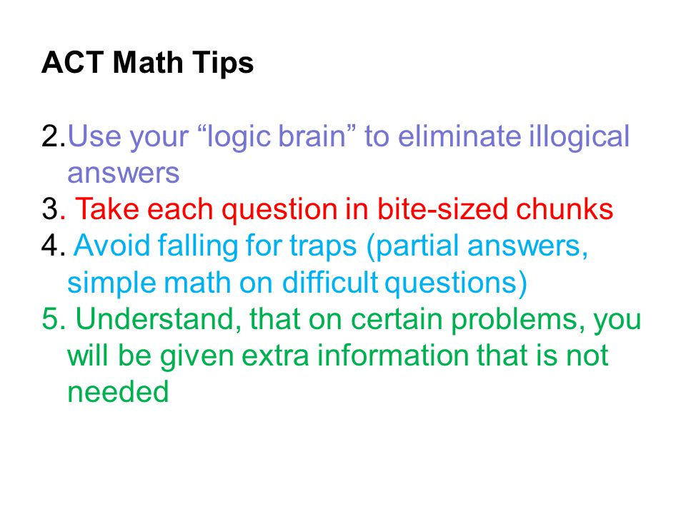 ACT Math Tips 2.Use your logic brain to eliminate illogical answers. 3. Take each question in bite-sized chunks.
