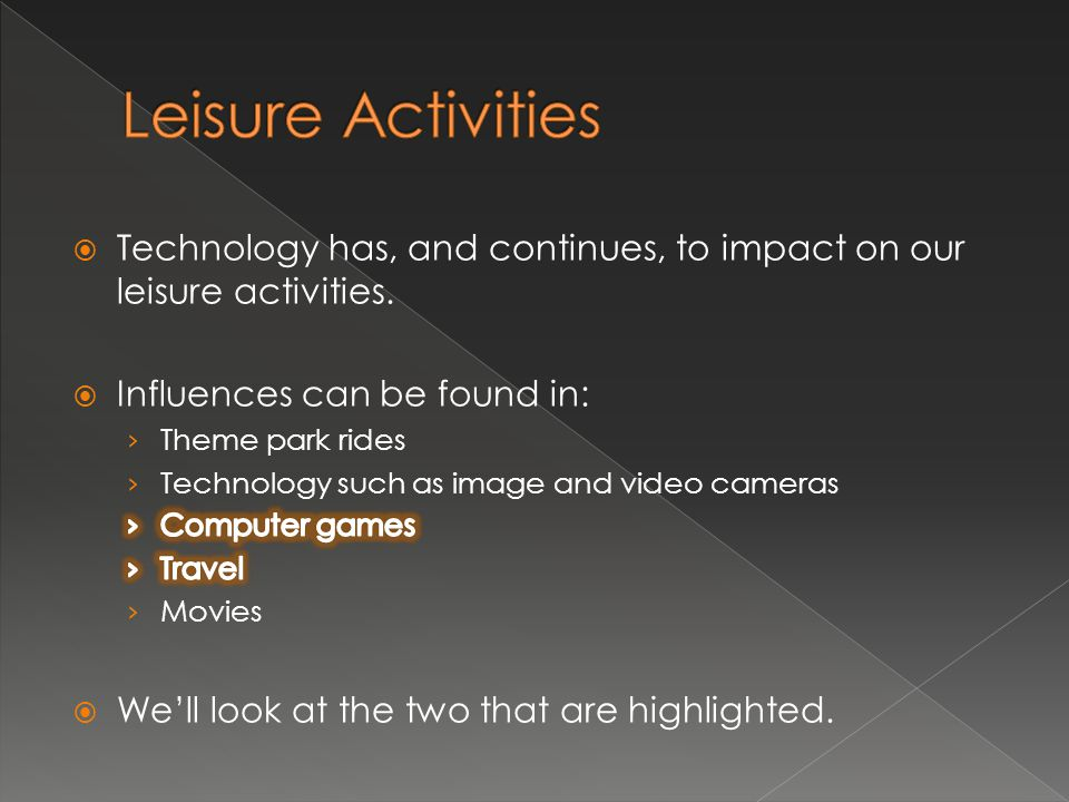 Leisure Activities Technology has, and continues, to impact on our leisure activities. Influences can be found in: