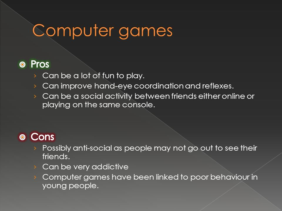 Computer games Pros Cons Can be a lot of fun to play.