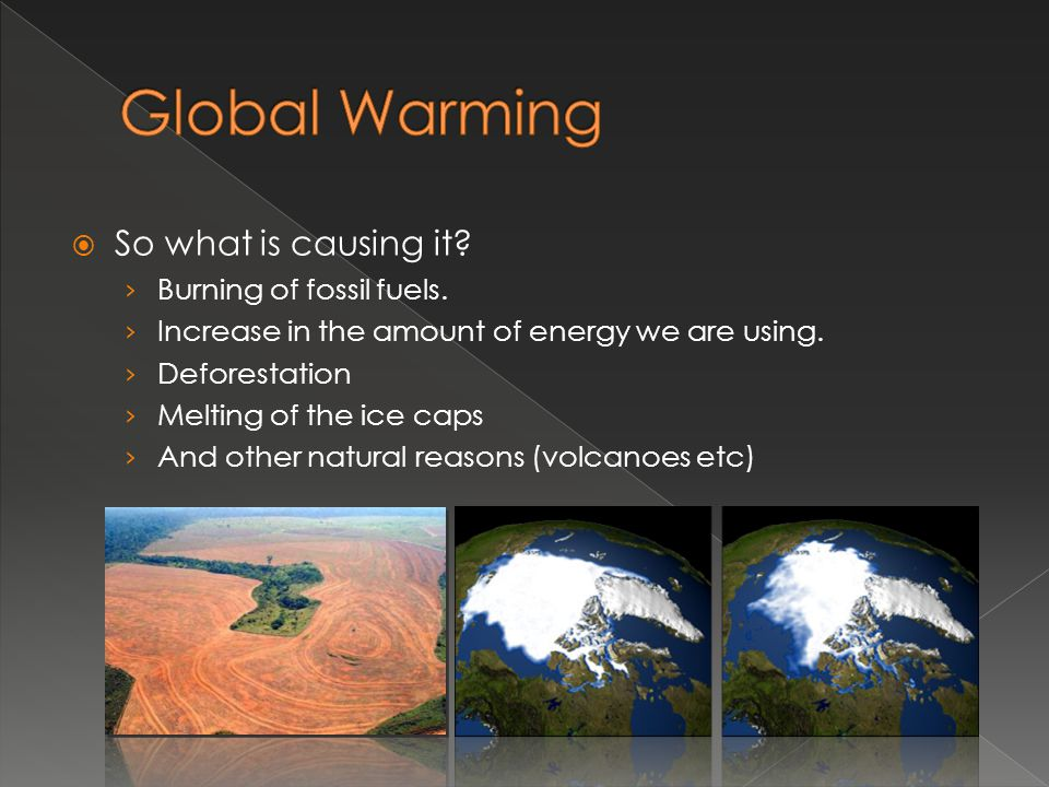 Global Warming So what is causing it Burning of fossil fuels.