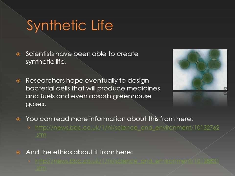 Synthetic Life Scientists have been able to create synthetic life.