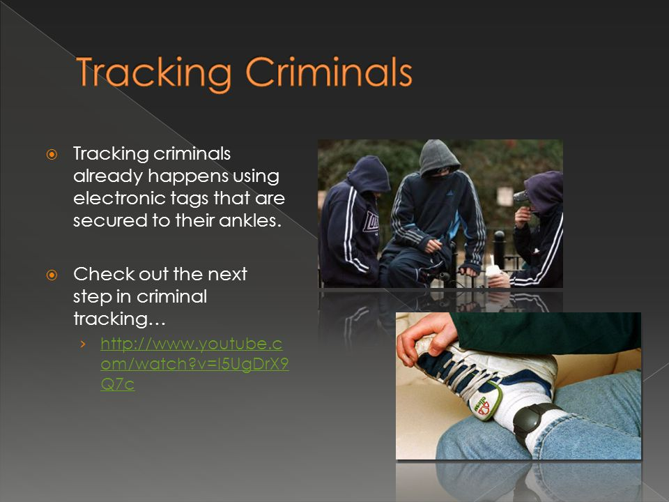 Tracking Criminals Tracking criminals already happens using electronic tags that are secured to their ankles.