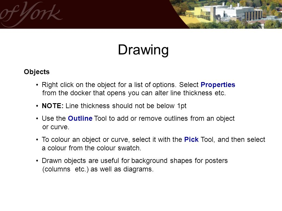 Drawing Objects. Right click on the object for a list of options. Select Properties from the docker that opens you can alter line thickness etc.