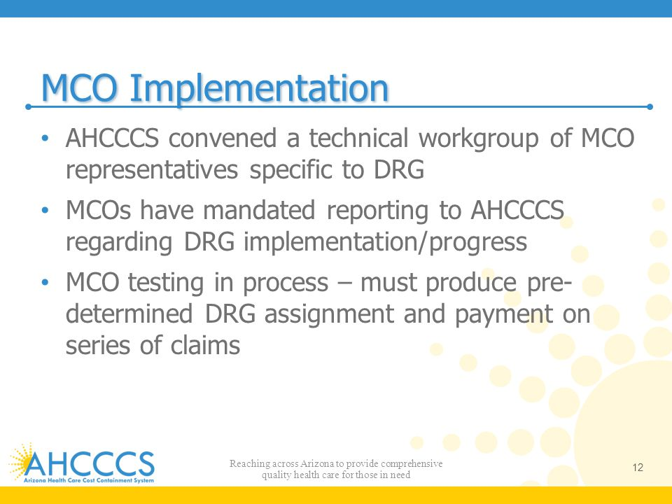 MCO Implementation AHCCCS convened a technical workgroup of MCO representatives specific to DRG.