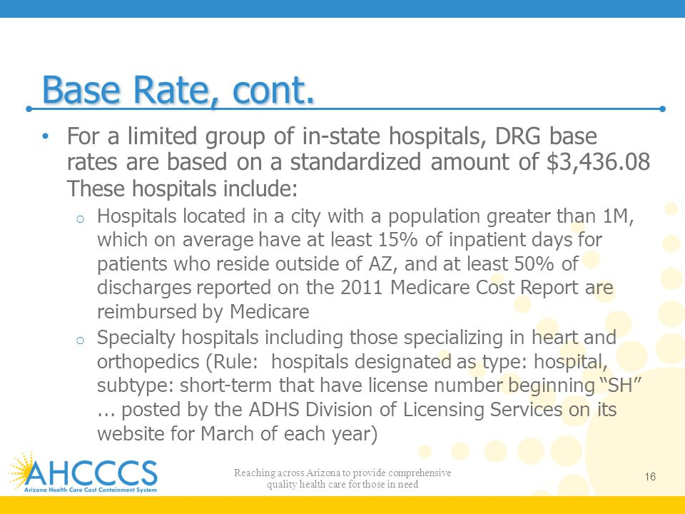 Base Rate, cont. For a limited group of in-state hospitals, DRG base rates are based on a standardized amount of $3,436.08 These hospitals include: