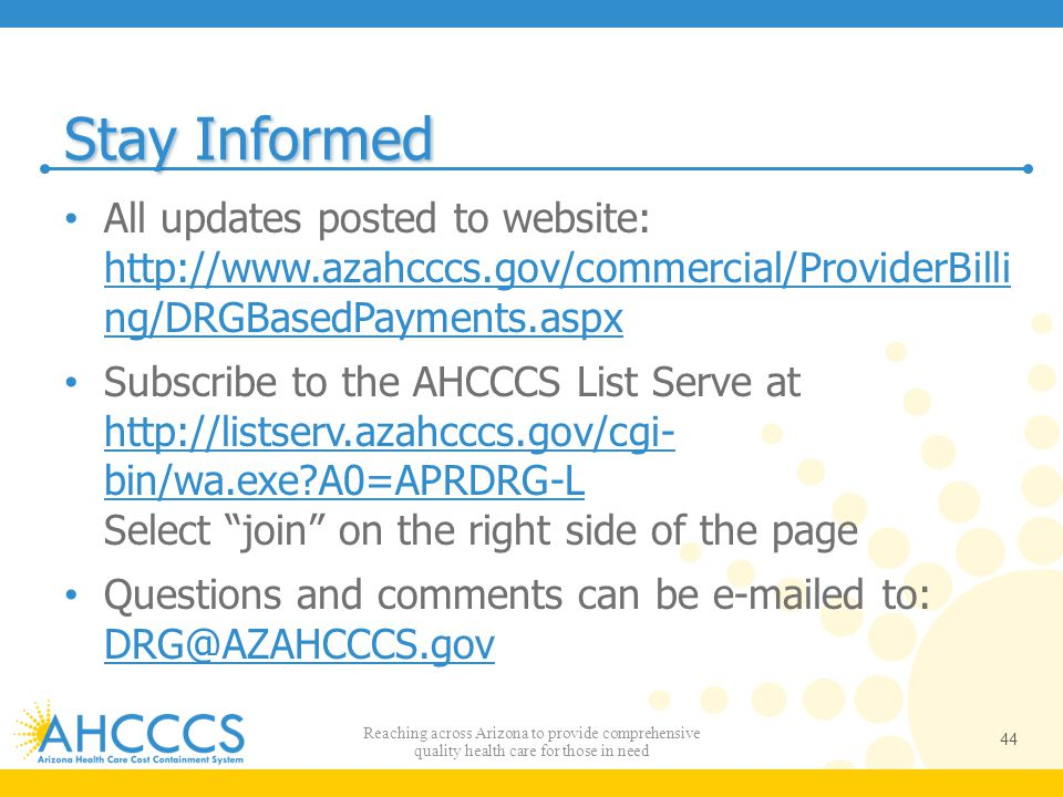 Stay Informed All updates posted to website: http://www.azahcccs.gov/commercial/ProviderBilli ng/DRGBasedPayments.aspx.