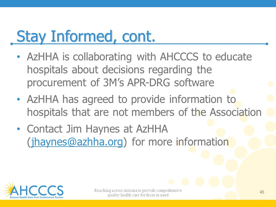 Stay Informed, cont. AzHHA is collaborating with AHCCCS to educate hospitals about decisions regarding the procurement of 3M's APR-DRG software.