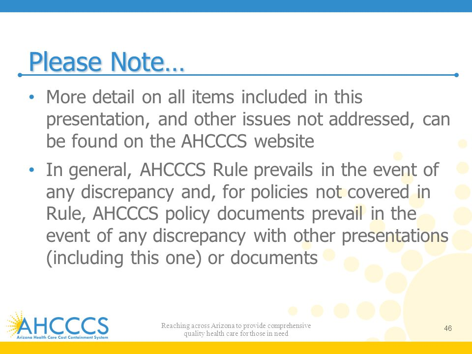 Please Note… More detail on all items included in this presentation, and other issues not addressed, can be found on the AHCCCS website.