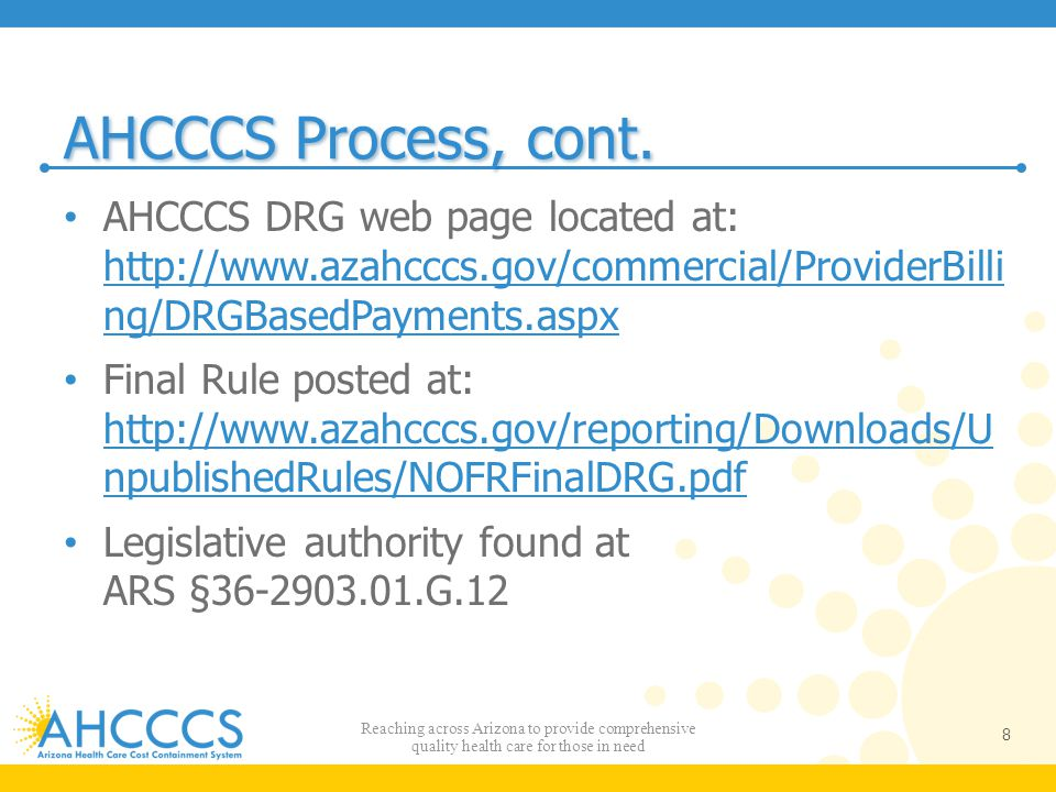AHCCCS Process, cont. AHCCCS DRG web page located at: http://www.azahcccs.gov/commercial/ProviderBilli ng/DRGBasedPayments.aspx.