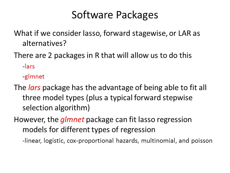Software Packages What if we consider lasso, forward stagewise, or LAR as alternatives There are 2 packages in R that will allow us to do this.