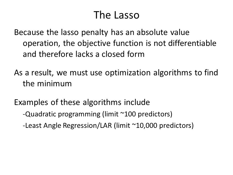 The Lasso Because the lasso penalty has an absolute value operation, the objective function is not differentiable and therefore lacks a closed form.