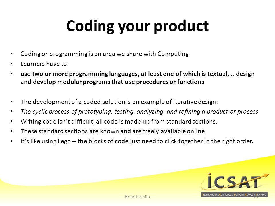 Coding your product Coding or programming is an area we share with Computing. Learners have to: