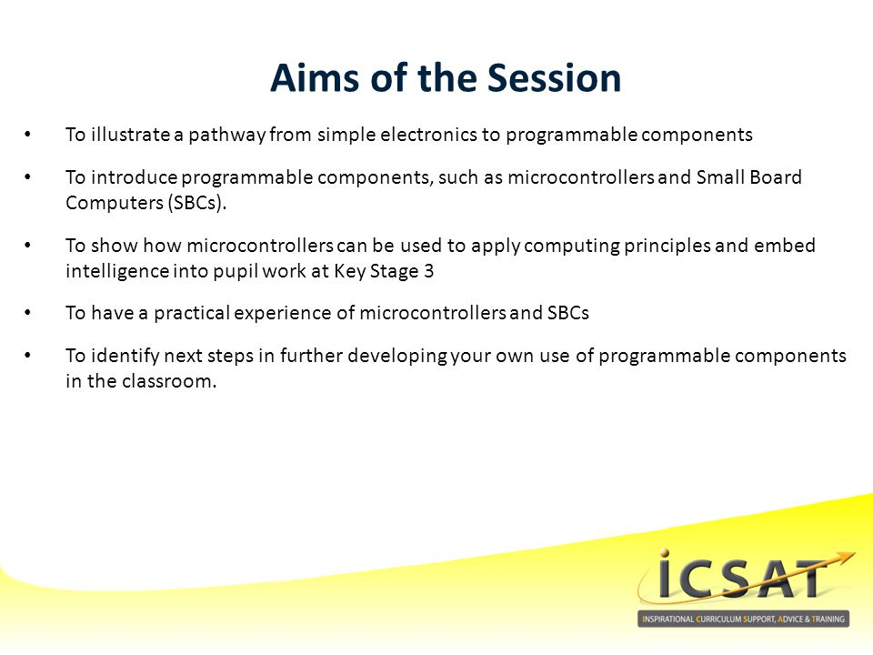 Aims of the Session To illustrate a pathway from simple electronics to programmable components.