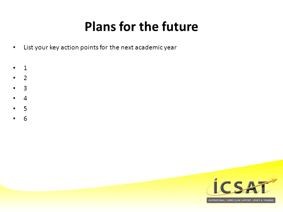 Plans for the future List your key action points for the next academic year 1 2 3 4 5 6